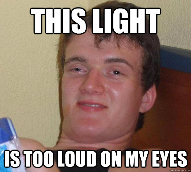 this light is too loud on my eyes - 10 Guy