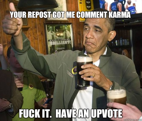 Your repost got me comment karma Fuck it Have an upvote - Upvoting Obama