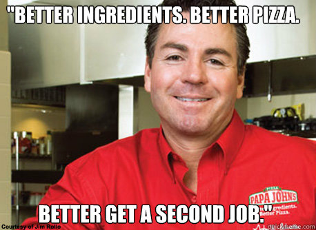 better ingredients better pizza better get a second job - Scumbag John Schnatter
