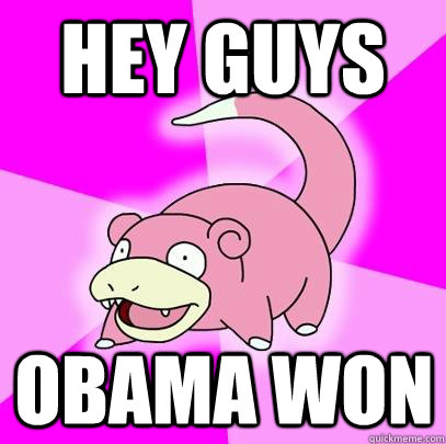 hey guys obama won - Slowpoke