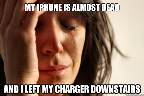 my iphone is almost dead and i left my charger downstairs - First World Problems