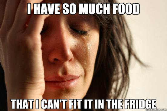 i have so much food that i cant fit it in the fridge - First World Problems