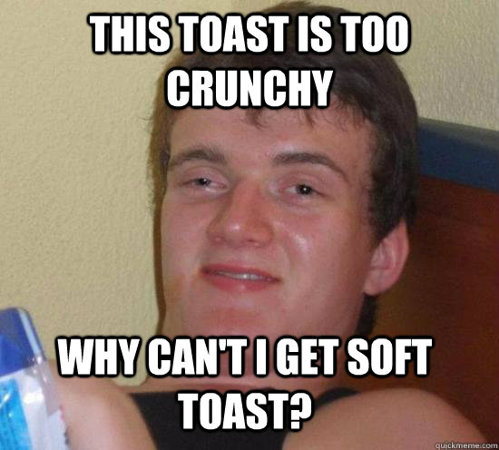 this toast is too crunchy why cant i get soft toast - 10 GUY
