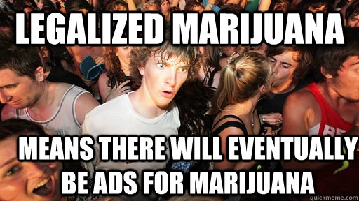 legalized marijuana means there will eventually be ads for m - Sudden Clarity Clarence