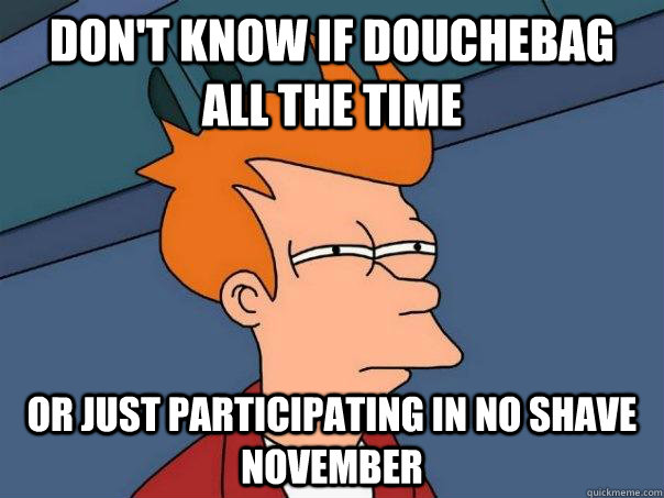 dont know if douchebag all the time or just participating i - Futurama Fry