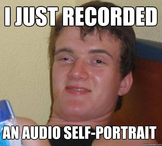 i just recorded an audio selfportrait - 10 GUY