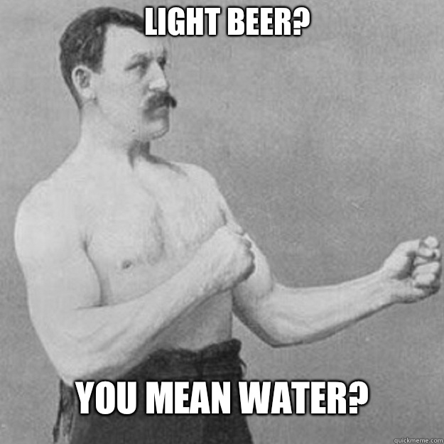 Light Beer You mean my finger nails - overly manly man