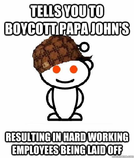 tells you to boycott papa johns resulting in hard working e - Scumbag Redditor