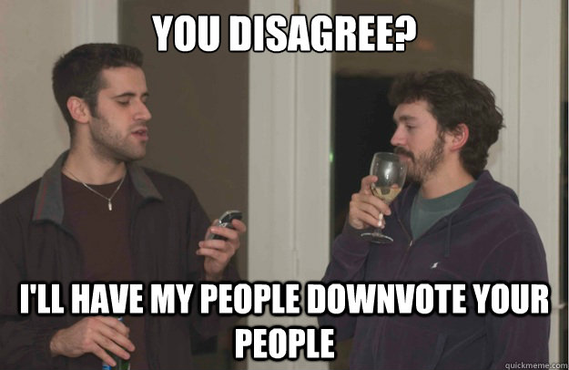 you disagree ill have my people downvote your people -