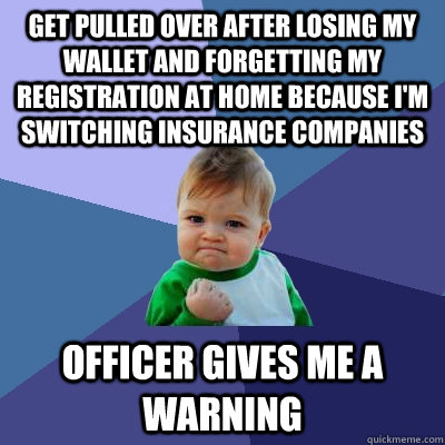 get pulled over after losing my wallet and forgetting my reg - Success Kid
