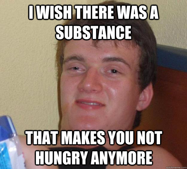 i wish there was a substance that makes you not hungry anymo - 10 Guy
