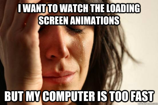i want to watch the loading screen animations but my compute - First World Problems