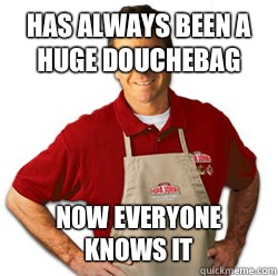 Has always been a huge douchebag Now everyone knows it - Scumbag Papa John