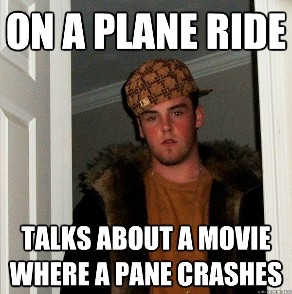 on a plane ride talks about a movie where a pane crashes  - Scumbag Steve