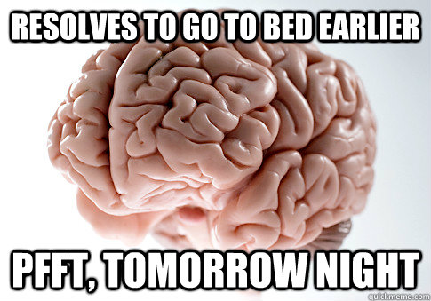resolves to go to bed earlier pfft tomorrow night - Scumbag Brain