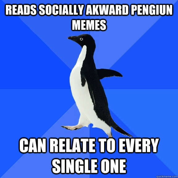 reads socially akward pengiun memes can relate to every sing - Socially Awkward Penguin