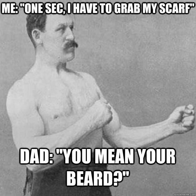 me one sec i have to grab my scarf dad you mean your b - overly manly man