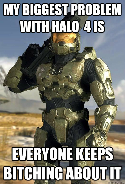 my biggest problem with halo 4 is everyone keeps bitching a - Master Chief