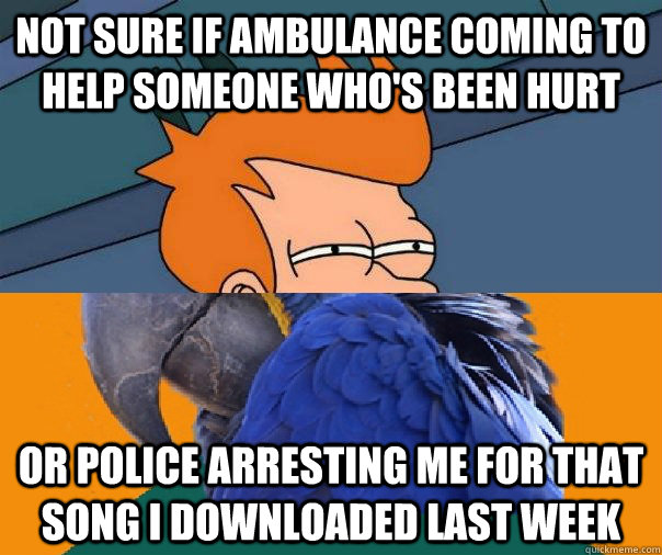 not sure if ambulance coming to help someone whos been hurt - Paranoid Fry