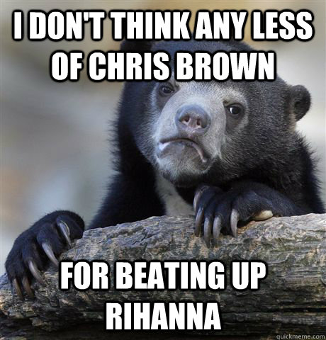 i dont think any less of chris brown for beating up rihanna - Confession Bear