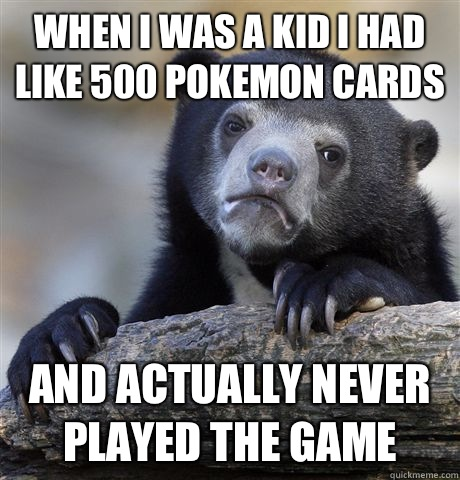 When I was a kid I had like 500 Pokemon cards And actually n - Confession Bear