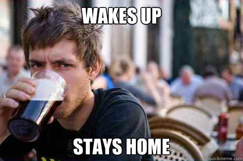 wakes up stays home - Lazy Senior
