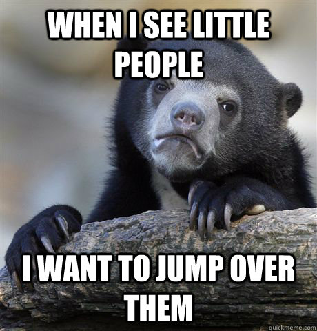 when i see little people i want to jump over them - Confession Bear