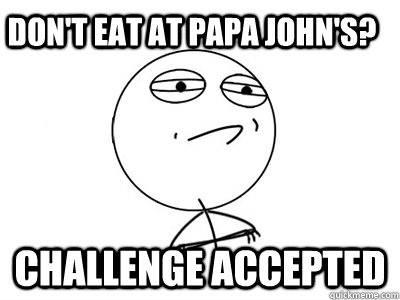dont eat at papa johns challenge accepted - Challenge Accepted