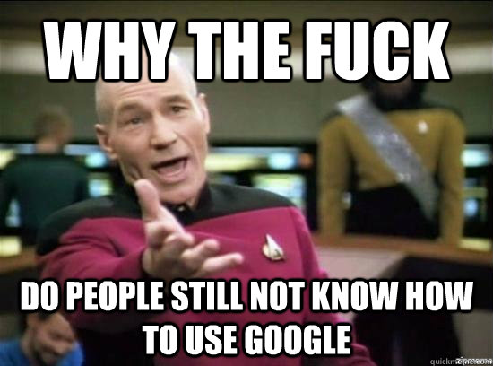 why the fuck do people still not know how to use google - Annoyed Picard HD