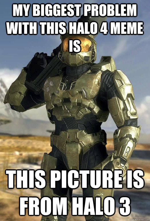 my biggest problem with this halo 4 meme is this picture is  - Master Chief