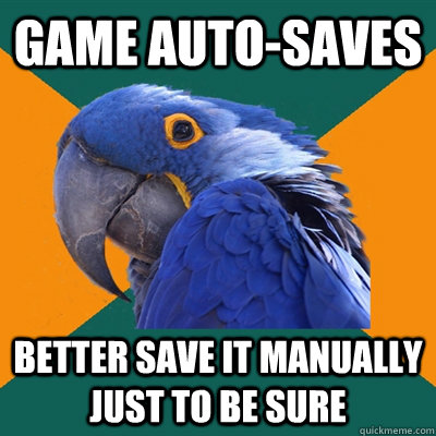 game autosaves better save it manually just to be sure - Paranoid Parrot