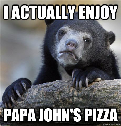 i actually enjoy papa johns pizza - Confession Bear