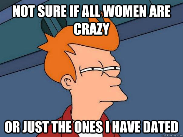 not sure if all women are crazy or just the ones i have date - Futurama Fry