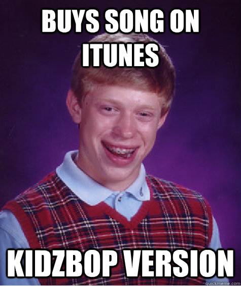 buys song on itunes kidzbop version - Bad Luck Brian