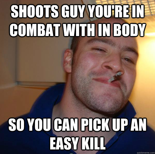 shoots guy youre in combat with in body so you can pick up  - Good Guy Greg