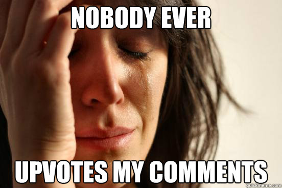 nobody ever upvotes my comments - First World Problems