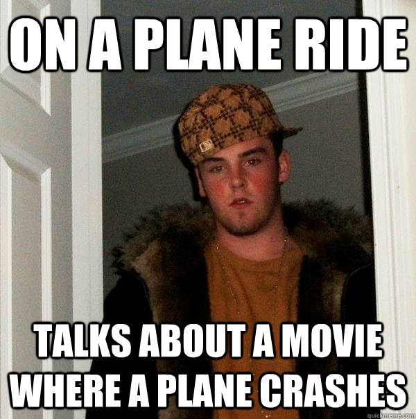 on a plane ride talks about a movie where a plane crashes  - Scumbag Steve