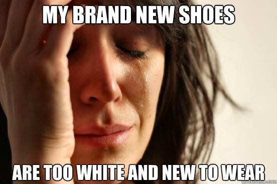 my brand new shoes are too white and new to wear  - First World Problems