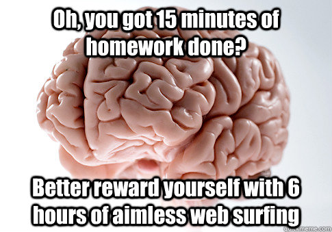 oh you got 15 minutes of homework done better reward yours - Scumbag Brain