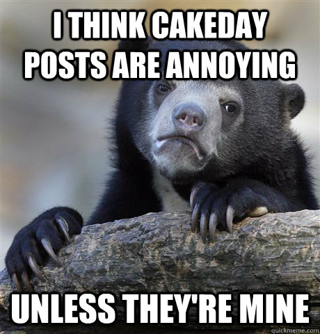 i think cakeday posts are annoying unless theyre mine - Confession Bear