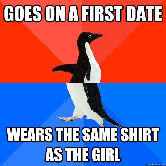 goes on a first date wears the same shirt as the girl - Socially Awesome Awkward Penguin