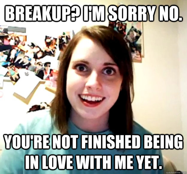 breakup im sorry no youre not finished being in love wit - Overly Attached Girlfriend