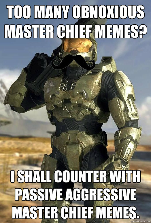 too many obnoxious master chief memes i shall counter with  - Passive Aggressive Master Chief