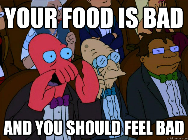 your food is bad and you should feel bad - And you should feel bad