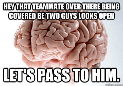hey that teammate over there being covered be two guys looks - Scumbag Brain