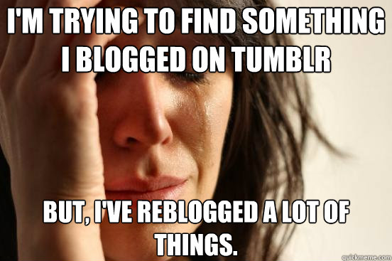 im trying to find something i blogged on tumblr but ive r - First World Problems