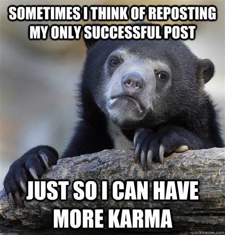 sometimes i think of reposting my only successful post just - Confession Bear