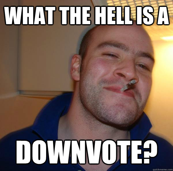 what the hell is a downvote - Good Guy Greg