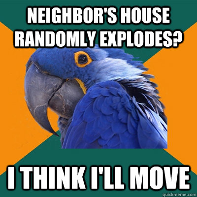 neighbors house randomly explodes i think ill move - Paranoid Parrot