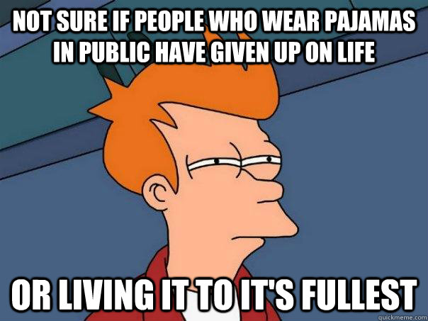 not sure if people who wear pajamas in public have given up  - Futurama Fry